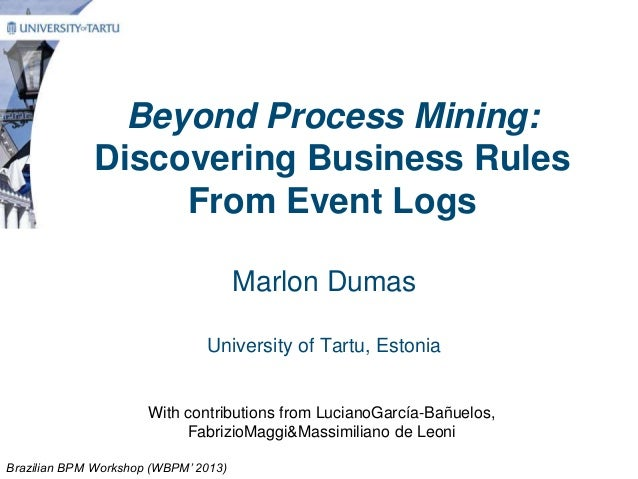 Beyond Process Mining:Discovering Business RulesFrom Event LogsMarlon DumasUniversity of Tartu, EstoniaWith contributions ...