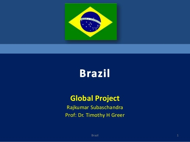 Global Project Rajkumar Subaschandra Prof: Dr. Timothy H Greer  Brazil  1