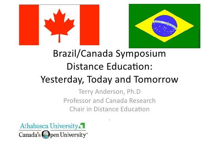 Brazil/CanadaSymposium       DistanceEduca8on: Yesterday,TodayandTomorrow          TerryAnderson,Ph.D     Prof...