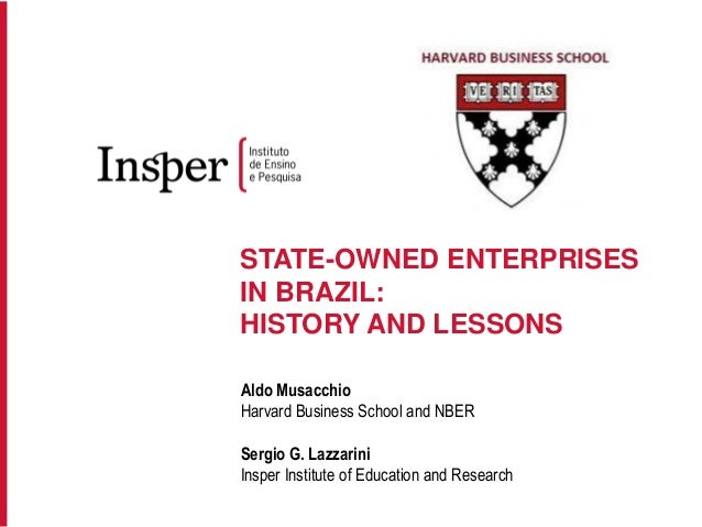 STATE-OWNED ENTERPRISES IN BRAZIL: HISTORY AND LESSONS Aldo Musacchio Harvard Business School and NBER Sergio G. Lazzarini...