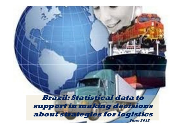 Brazil: Statistical data to  support in making decisions  about strategies for logistics  June 2012