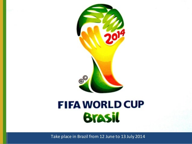 Take place in Brazil from 12 June to 13 July 2014