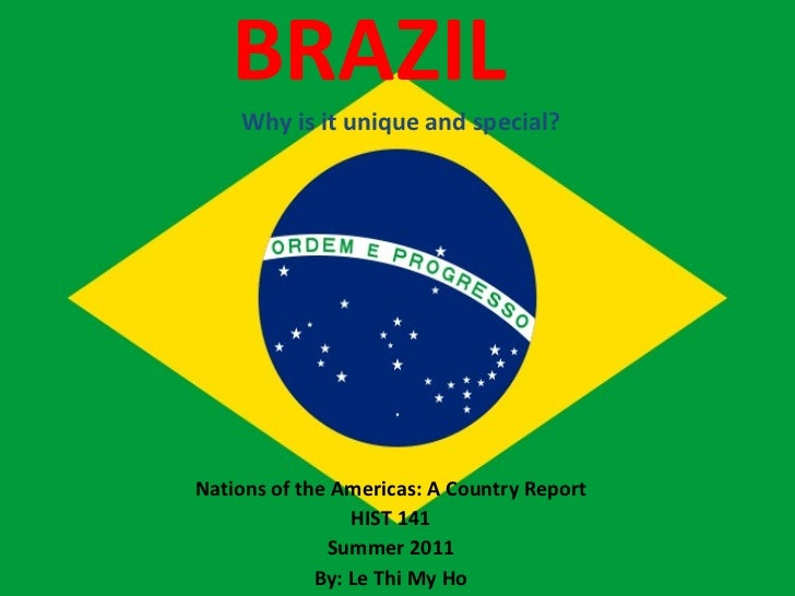 BRAZIL  Why is it unique and special? Nations of the Americas: A Country Report HIST 141 Summer 2011 By: Le Thi My Ho