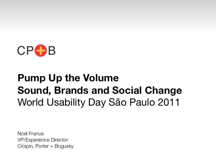 Pump Up the VolumeSound, Brands and Social ChangeWorld Usability Day São Paulo 2011Noel FranusVP/Experience DirectorCrispi...