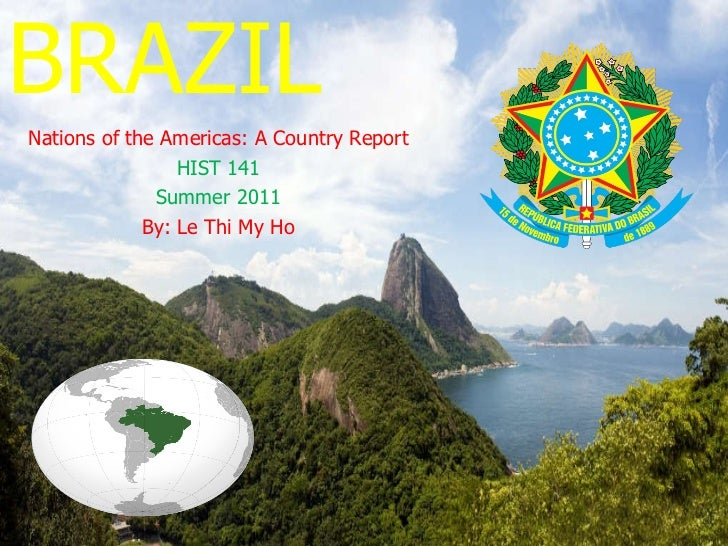 BRAZIL Nations of the Americas: A Country Report HIST 141 Summer 2011 By: Le Thi My Ho