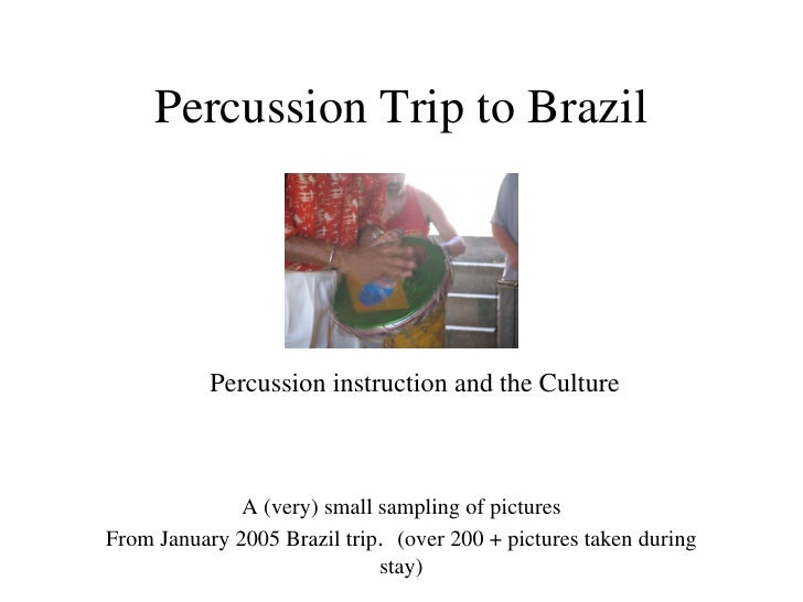 Percussion Trip to Brazil <ul><li>Percussion instruction and the Culture </li></ul>A (very) small sampling of pictures Fro...