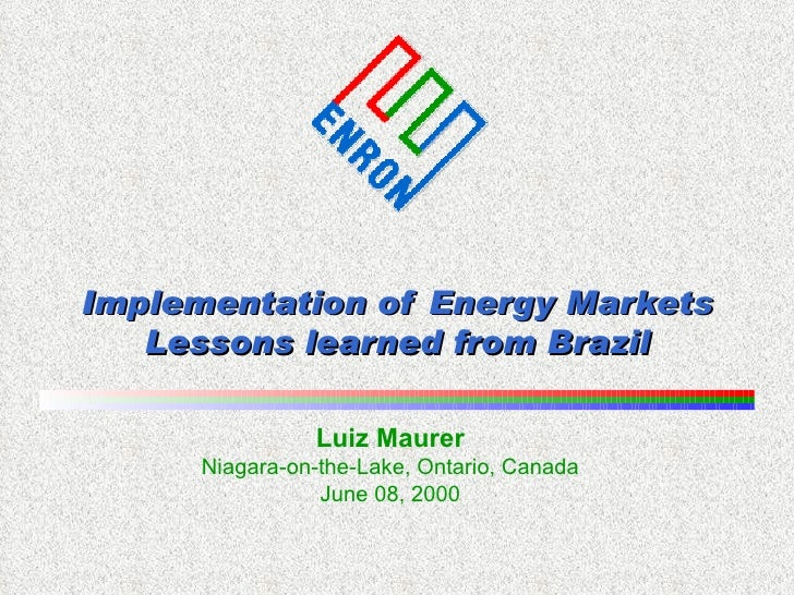 Implementation of Energy Markets Lessons learned from Brazil Luiz Maurer Niagara-on-the-Lake, Ontario, Canada June 08, 2000