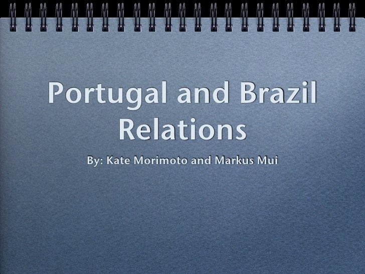 Portugal and Brazil     Relations  By: Kate Morimoto and Markus Mui