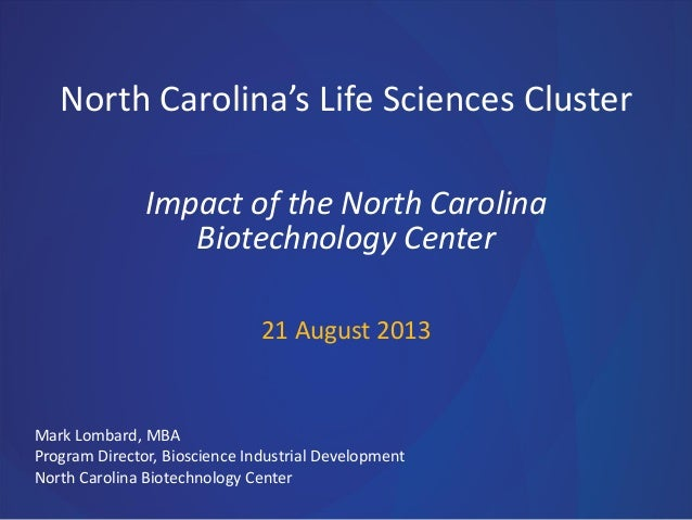 North Carolina's Life Sciences Cluster Impact of the North Carolina Biotechnology Center 21 August 2013  Mark Lombard, MBA...
