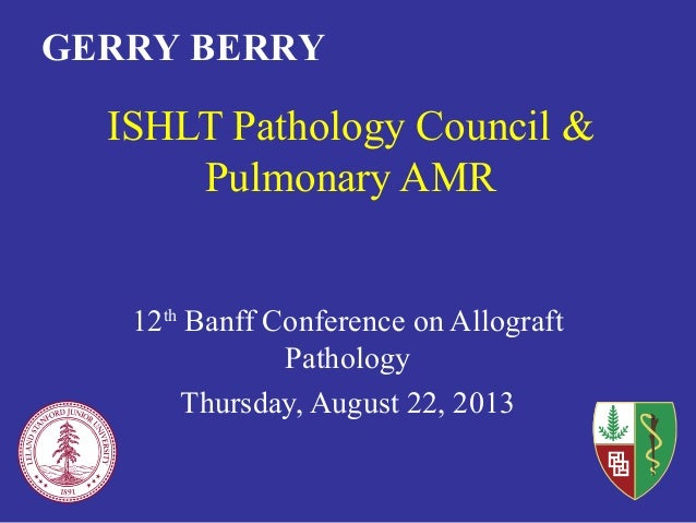 ISHLT Pathology Council & Pulmonary AMR 12th Banff Conference on Allograft Pathology Thursday, August 22, 2013 GERRY BERRY