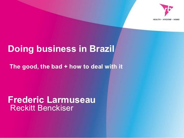 Doing business in BrazilThe good, the bad + how to deal with itFrederic LarmuseauReckitt Benckiser
