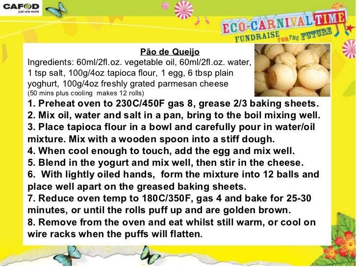 Pão de Queijo    Ingredients: 60ml/2fl.oz. vegetable oil, 60ml/2fl.oz. water, 1 tsp salt, 100g/4oz tapioca flour, 1 egg...