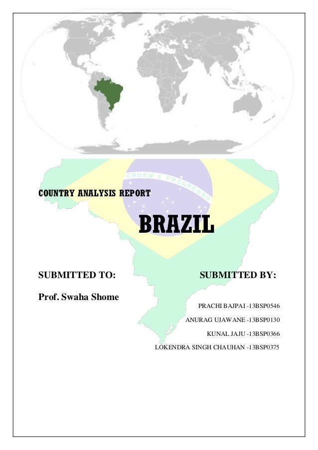 COUNTRY ANALYSIS REPORT  BRAZIL SUBMITTED TO:  SUBMITTED BY:  Prof. Swaha Shome PRACHI BAJPAI -13BSP0546 ANURAG UJAWANE -1...