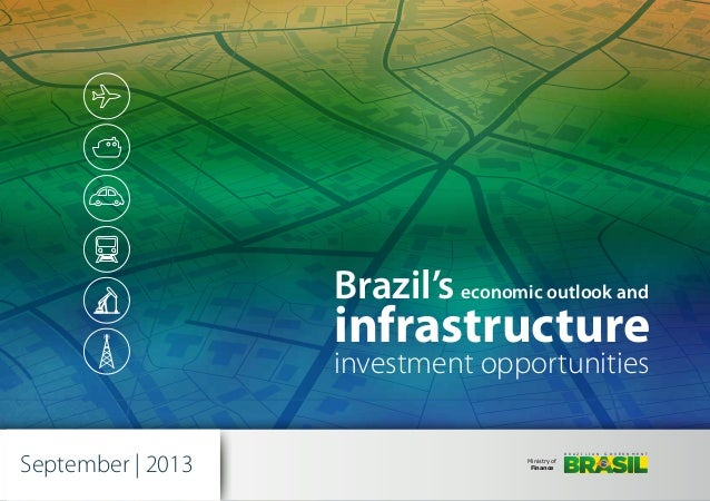 Brazil's economic outlook and  infrastructure investment opportunities September | 2013  B R A Z I L I A N  Ministry of Fi...