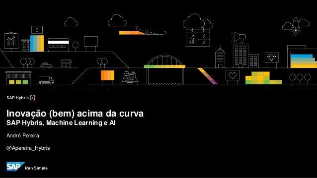 André Pereira @Apereira_Hybris Inovação (bem) acima da curva SAP Hybris, Machine Learning e AI