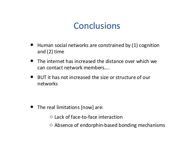 Conclusions  • Human social networks are constrained by (1) cognition  and (2) time  • The internet has increased the dist...