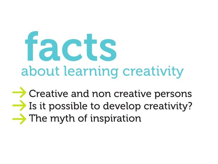 facts about learning creativity  Creative and non creative persons  Is it possible to develop creativity?  The myth of ins...