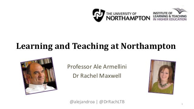 Learning and Teaching at Northampton Professor Ale Armellini Dr Rachel Maxwell @alejandroa | @DrRachLTB 1