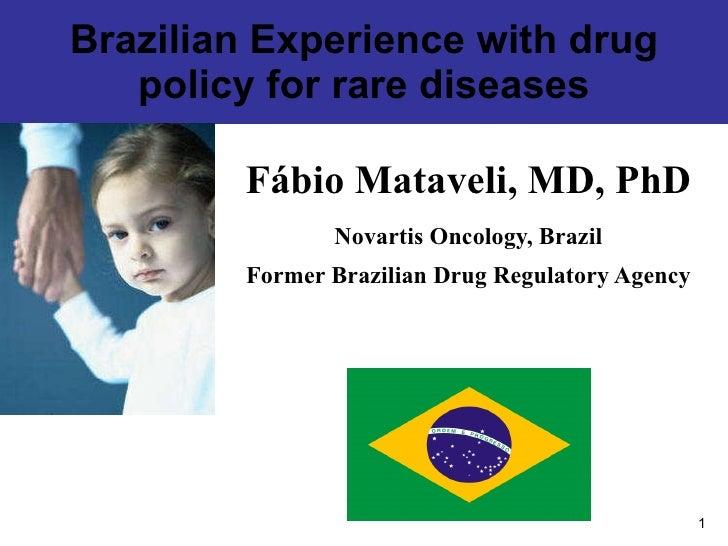 Brazilian Experience with drug policy for rare diseases Fábio Mataveli, MD, PhD Novartis Oncology, Brazil Former Brazilian...
