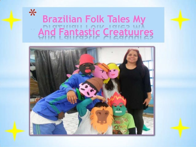 * Brazilian Folk Tales My  And Fantastic Creatuures  Prof° Margareth e os alunos do 3 ano B