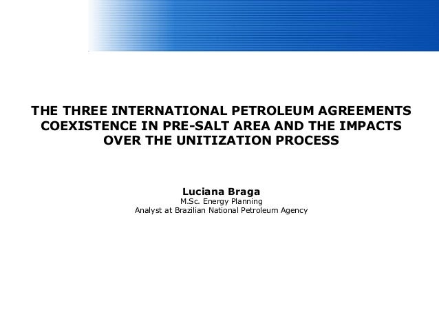 THE THREE INTERNATIONAL PETROLEUM AGREEMENTS COEXISTENCE IN PRE-SALT AREA AND THE IMPACTS         OVER THE UNITIZATION PRO...