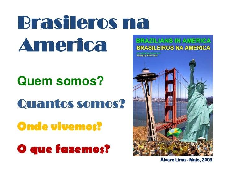 BrasilerosnaAmerica<br />Quemsomos?<br />Quantossomos?<br />Ondevivemos?<br />Oquefazemos? <br />Álvaro Lima - Maio, 2009<...