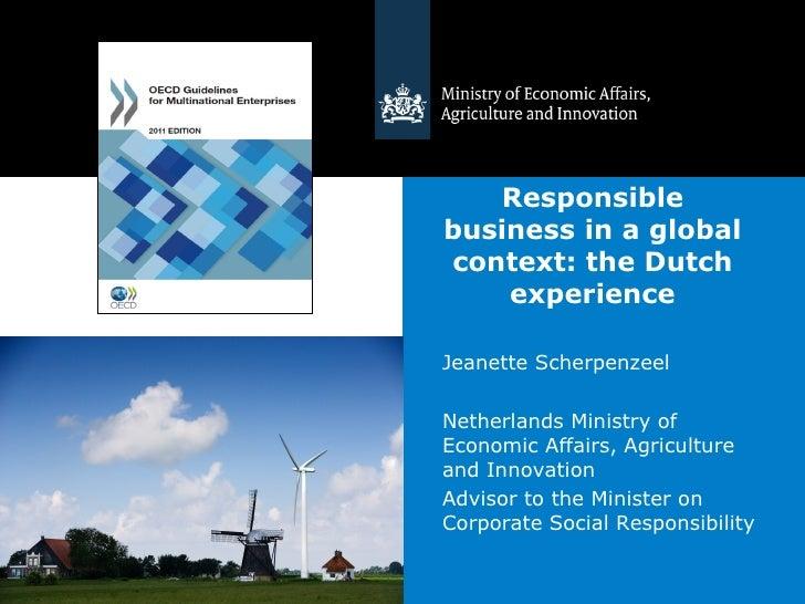 Responsiblebusiness in a globalcontext: the Dutch    experienceJeanette ScherpenzeelNetherlands Ministry ofEconomic Affair...
