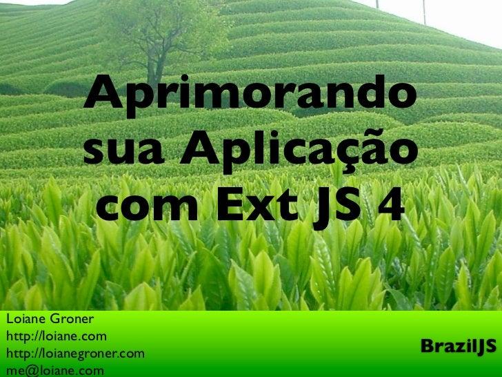 Aprimorando            sua Aplicação             com Ext JS 4Loiane Gronerhttp://loiane.comhttp://loianegroner.com     Bra...