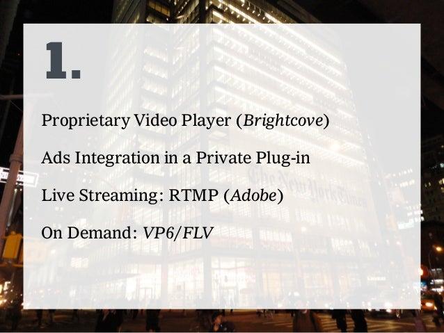 2. VHS (HTML5-First) Live: VHS with HLS Player + OSMF (FlasHLS) On Demand: MP4, WEBM, HLS, FLV Ads integration implemented...