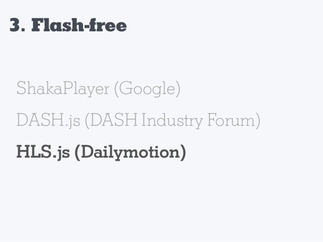 3. Flash-free 1. Transcoding of the old videos 2. Live Playback in JavaScript 3.Ads Integration with HTML5 VPAID