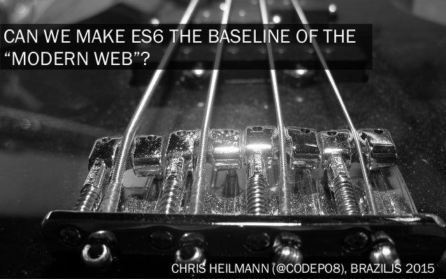 "CAN WE MAKE ES6 THE BASELINE OF THE ""MODERN WEB""? CHRIS HEILMANN (@CODEPO8), BRAZILJS 2015"