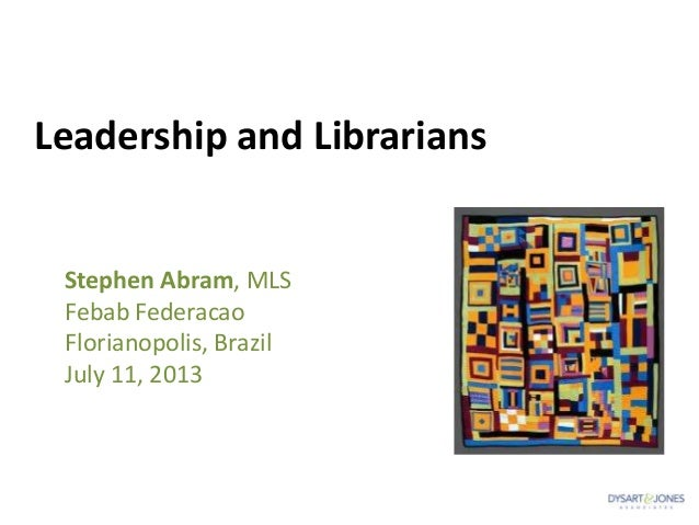 Leadership and Librarians Stephen Abram, MLS Febab Federacao Florianopolis, Brazil July 11, 2013