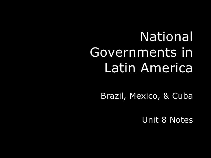 National Governments in Latin America Brazil, Mexico, & Cuba Unit 8 Notes