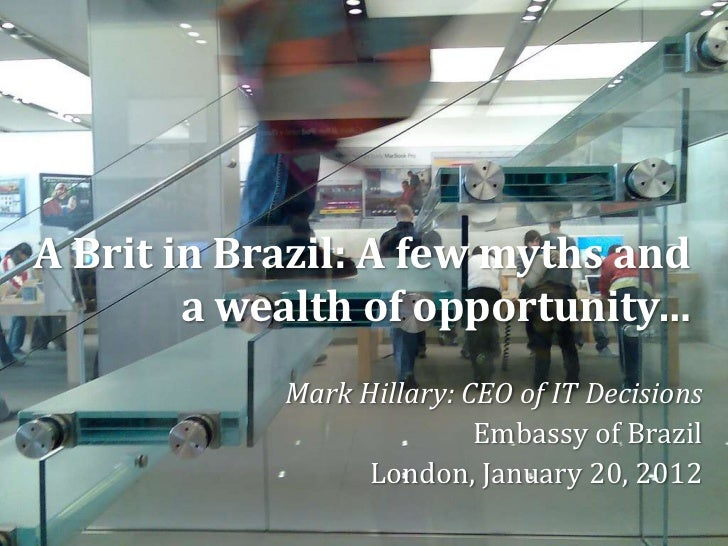 A Brit in Brazil: A few myths and        a wealth of opportunity…            Mark Hillary: CEO of IT Decisions            ...