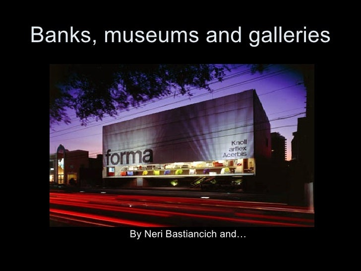 Banks, museums and galleries <ul><li>By Neri Bastiancich and… </li></ul>