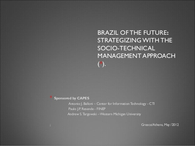 BRAZIL OF THE FUTURE:STRATEGIZING WITH THESOCIO-TECHNICALMANAGEMENT APPROACH(*).* Sponsored by CAPESAntonio J. Balloni – C...