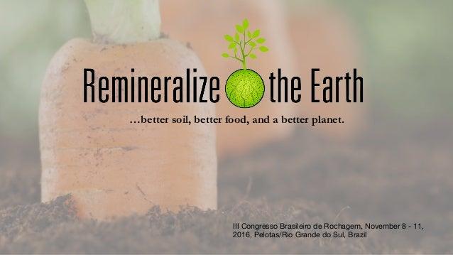 …better soil, better food, and a better planet. III Congresso Brasileiro de Rochagem, November 8 - 11, 2016, Pelotas/Rio G...
