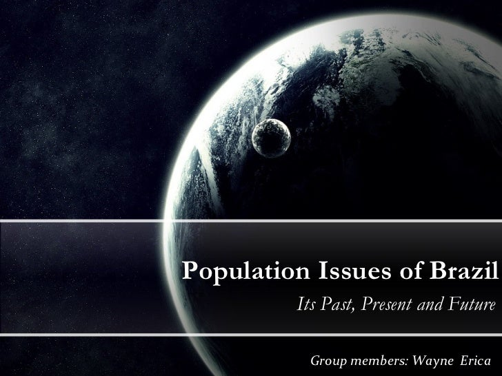 Population Issues of Brazil Its Past, Present and Future Group members: Wayne  Erica
