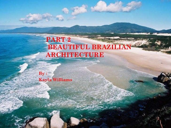 PART 2  BEAUTIFUL BRAZILIAN ARCHITECTURE By : Kayla Williams