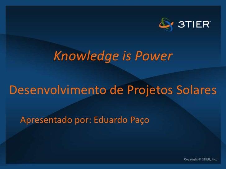 Knowledge is PowerDesenvolvimento de Projetos Solares Apresentado por: Eduardo Paço