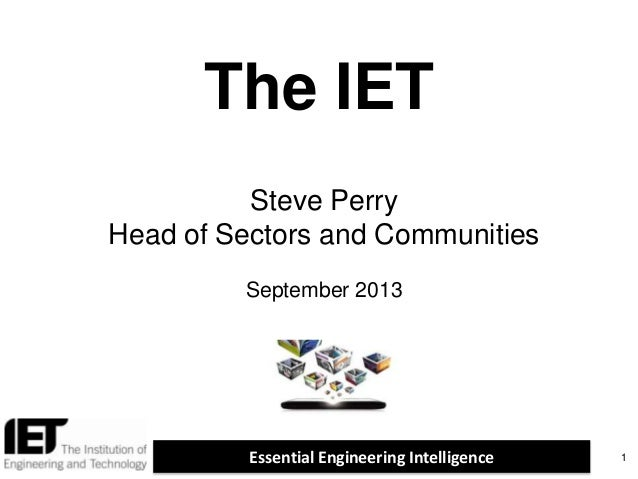 Essential Engineering Intelligence The IET 1 Steve Perry Head of Sectors and Communities September 2013