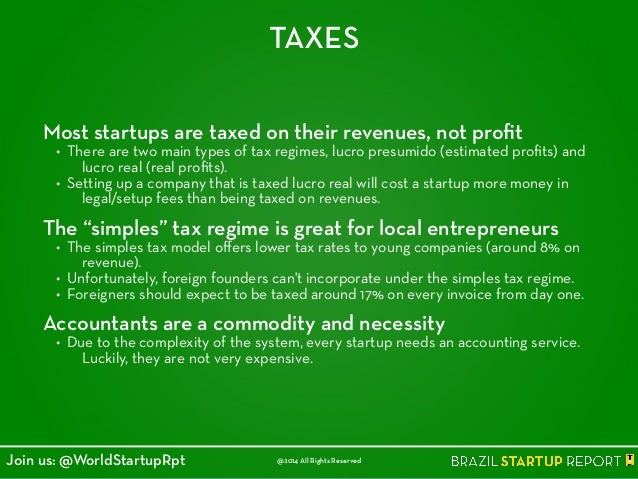 TAXES Most startups are taxed on their revenues, not profit • There are two main types of tax regimes, lucro presumido (est...
