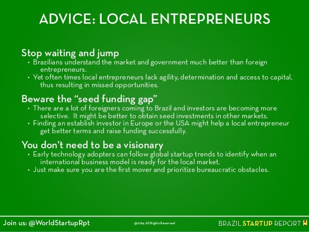 ADVICE: LOCAL ENTREPRENEURS Stop waiting and jump • Brazilians understand the market and government much better than forei...