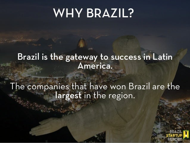 Brazil is the gateway to success in Latin America. WHY BRAZIL? ! The companies that have won Brazil are the largest in the...