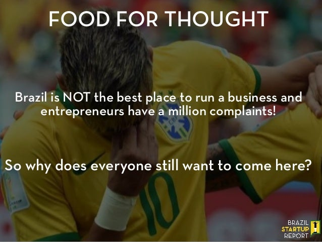 FOOD FOR THOUGHT Brazil is NOT the best place to run a business and entrepreneurs have a million complaints! ! ! ! So why ...