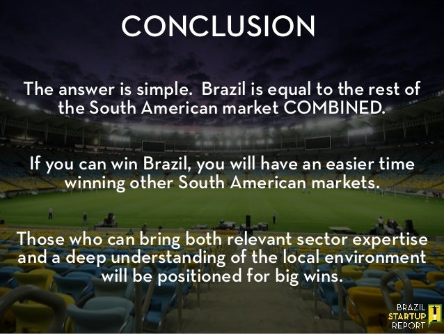 CONCLUSION ! The answer is simple. Brazil is equal to the rest of the South American market COMBINED. ! ! If you can win B...