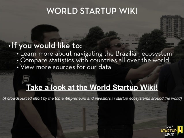 WORLD STARTUP WIKI •If you would like to: • Learn more about navigating the Brazilian ecosystem • Compare statistics with ...