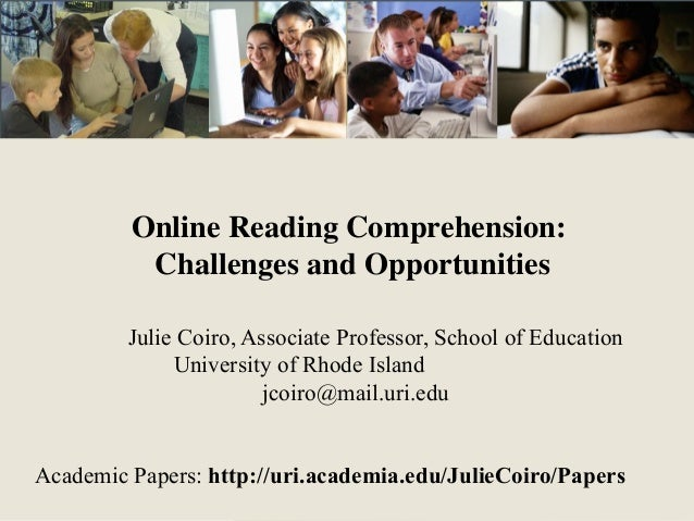 Online Reading Comprehension: Challenges and Opportunities Julie Coiro, Associate Professor, School of Education Universit...