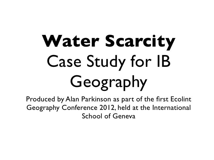 Water Scarcity     Case Study for IB        GeographyProduced by Alan Parkinson as part of the first EcolintGeography Confe...