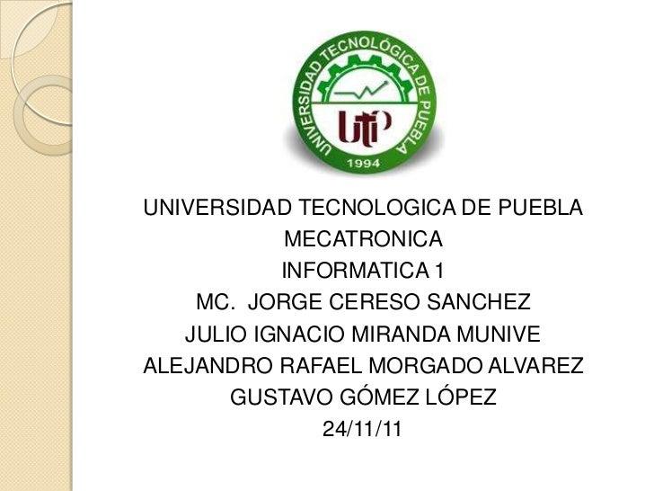 UNIVERSIDAD TECNOLOGICA DE PUEBLA           MECATRONICA           INFORMATICA 1    MC. JORGE CERESO SANCHEZ   JULIO IGNACI...